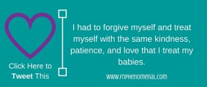 I had to forgive myself & treat myself with the same kindness, patience, & love that I treat my babies. (1)