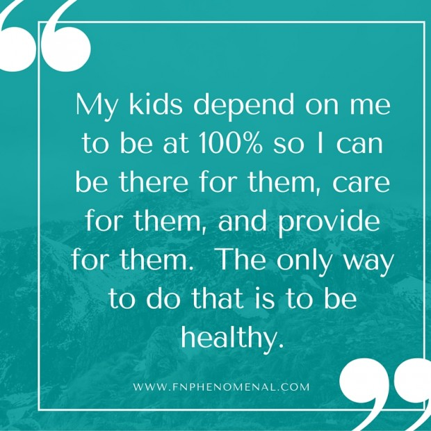 My kids depend on me to be at 100% so I can be there for them, care for them, and provide for them. The only way to do that is to be healthy.