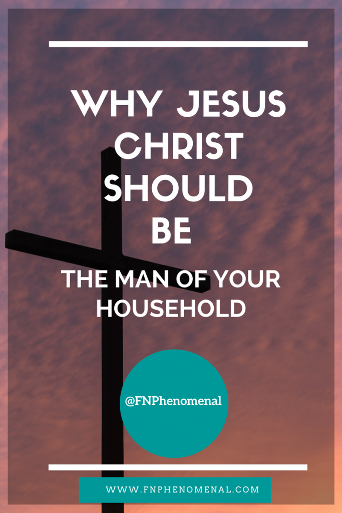 Why Jesus Christ Should Be The Man Of Your Household