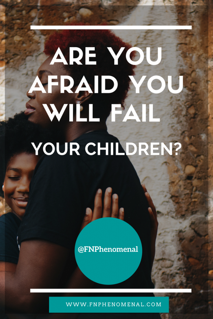Are you afraid you will fail your children