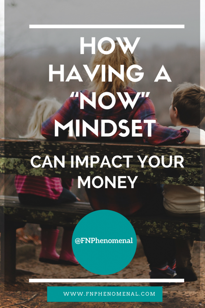 How Having A Now Mindset Can Impact Your Money