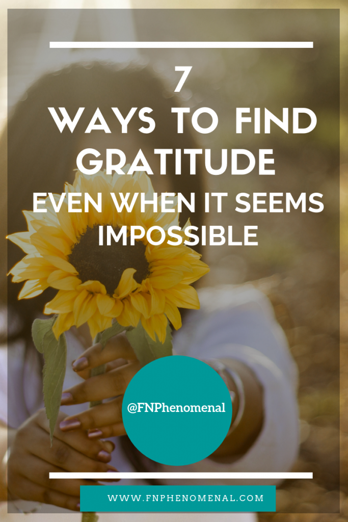 7 Ways to Find Gratitude Even When It Seems Impossible